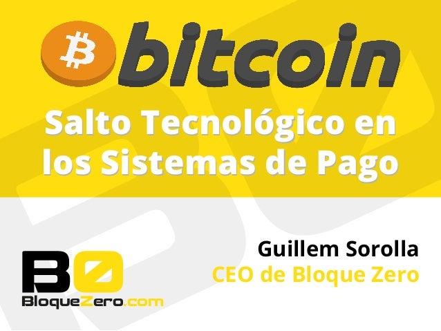 Salto Tecnológico en los Sistemas de Pago Salto Tecnológico en los Sistemas de Pago BloqueZero.com Guillem Sorolla CEO de ...