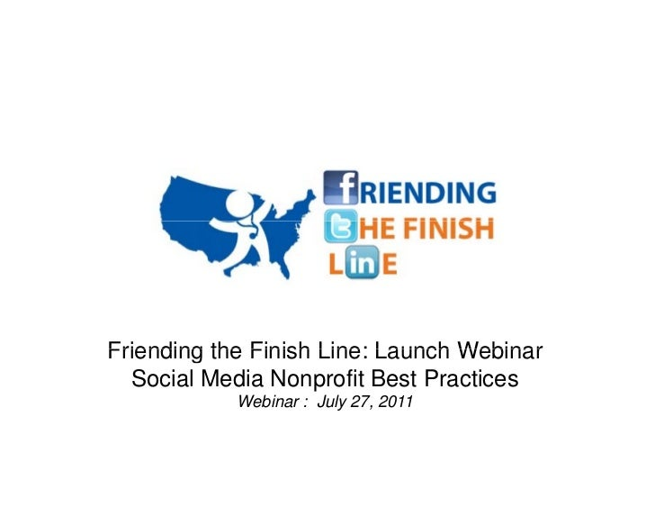 Friending the Finish Line: Launch Webinar  Social Media Nonprofit Best Practices            Webinar : July 27, 2011