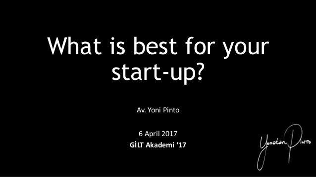 What is best for your start-up? Av. Yoni Pinto 6 April 2017 GİLT Akademi '17