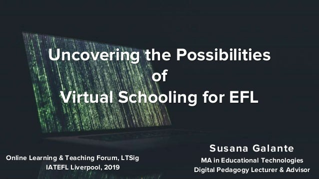 Uncovering the Possibilities of Virtual Schooling for EFL Susana Galante MA in Educational Technologies Digital Pedagogy L...