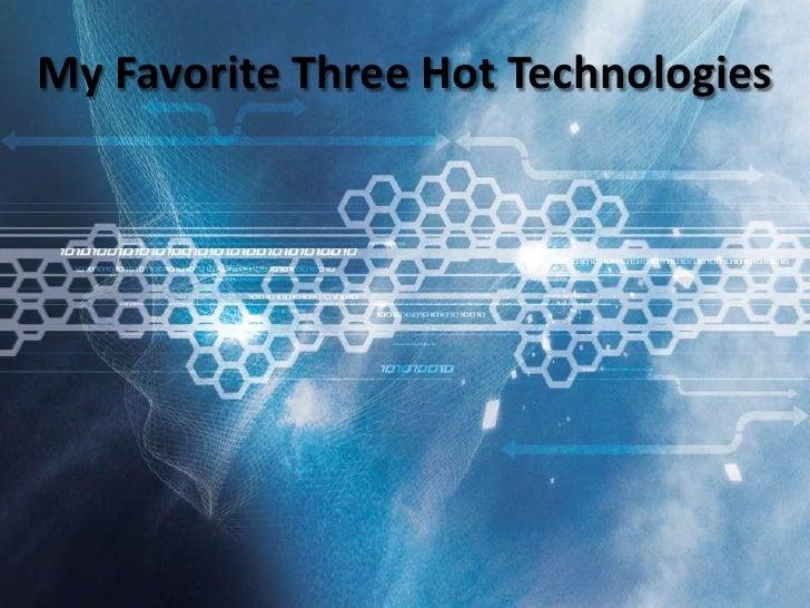 My Favorite Three Hot Technologies