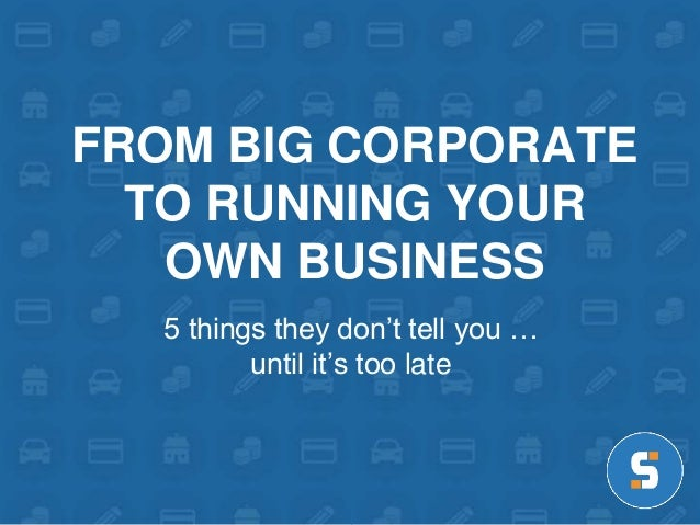 FROM BIG CORPORATE  TO RUNNING YOUR  OWN BUSINESS  5 things they don't tell you …  until it's too late