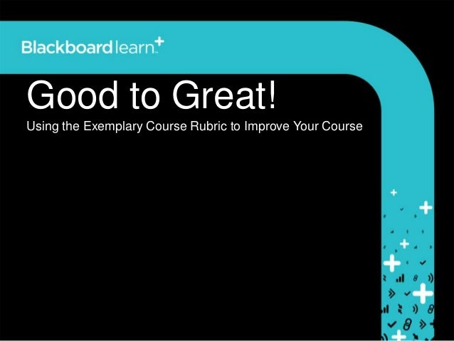 Good to Great!Using the Exemplary Course Rubric to Improve Your Course