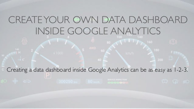 CREATEYOUR OWN DATA DASHBOARD INSIDE GOOGLE ANALYTICS Creating a data dashboard inside Google Analytics can be as easy as ...