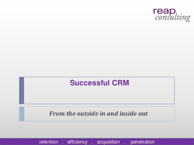 Successful CRM    From the outside in and inside outretention . efficiency . acquisition .   penetration