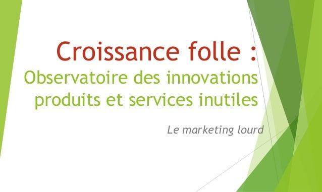 Croissance folle : Observatoire des innovations produits et services inutiles Le marketing lourd