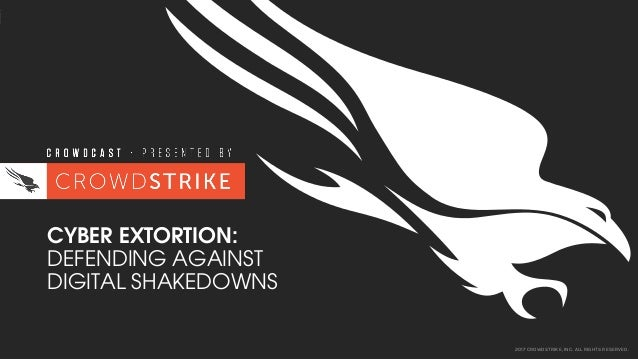 2017 CROWDSTRIKE, INC. ALL RIGHTS RESERVED. CYBER EXTORTION: DEFENDING AGAINST DIGITAL SHAKEDOWNS
