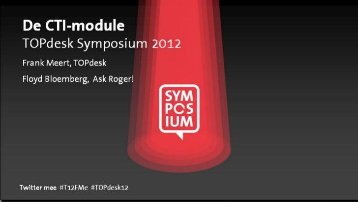 De CTI-moduleTOPdesk Symposium 2012Frank Meert, TOPdeskFloyd Bloemberg, Ask Roger!Twitter mee: #T12FMe #TOPdesk12        mee