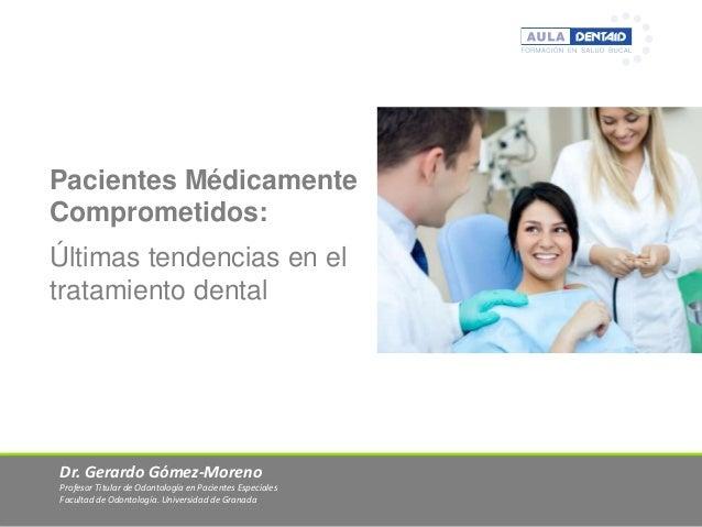 Pacientes Médicamente Comprometidos: Últimas tendencias en el tratamiento dental  Dr. Gerardo Gómez-Moreno Profesor Titula...