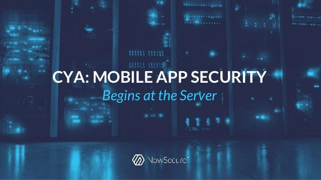 © Copyright 2016 NowSecure, Inc. All Rights Reserved. Proprietary information. CYA: MOBILE APP SECURITY Begins at the Serv...