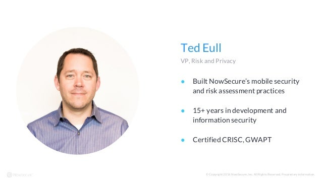 Ted Eull VP, Risk and Privacy © Copyright 2016 NowSecure, Inc. All Rights Reserved. Proprietary information. ● Built NowSe...
