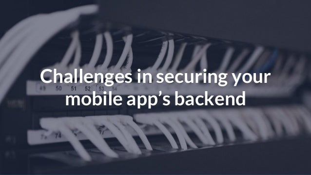 © Copyright 2016 NowSecure, Inc. All Rights Reserved. Proprietary information. Challenges in securing your mobile app's ba...