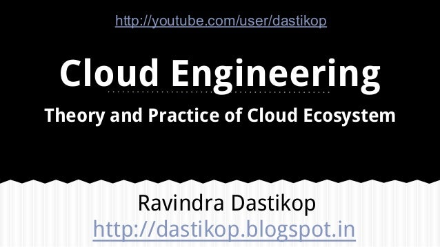 Cloud Engineering Theory and Practice of Cloud Ecosystem Ravindra Dastikop http://dastikop.blogspot.in http://youtube.com/...
