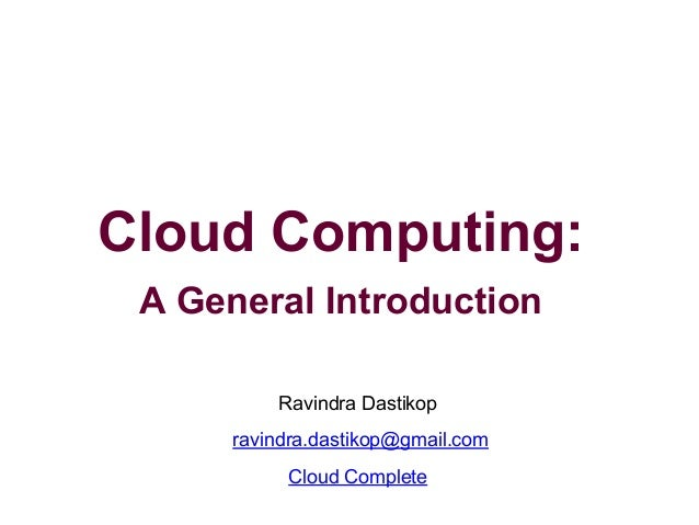 Cloud Computing: A General Introduction Ravindra Dastikop ravindra.dastikop@gmail.com Cloud Complete