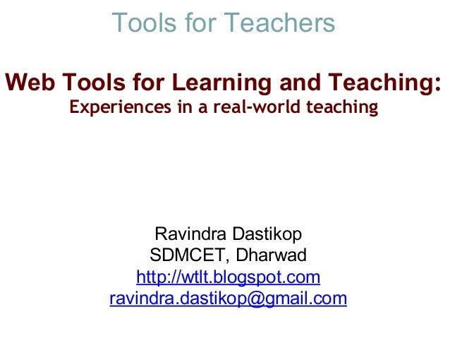 Tools for Teachers Web Tools for Learning and Teaching: Experiences in a real-worldteaching Ravindra Dastikop SDMCET, Dh...