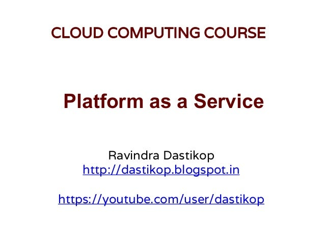 Platform as a Service Ravindra Dastikop http://dastikop.blogspot.in https://youtube.com/user/dastikop CLOUD COMPUTING COUR...