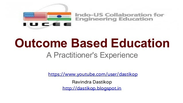 Outcome Based Education A Practitioner's Experience https://www.youtube.com/user/dastikop Ravindra Dastikop http://dastiko...