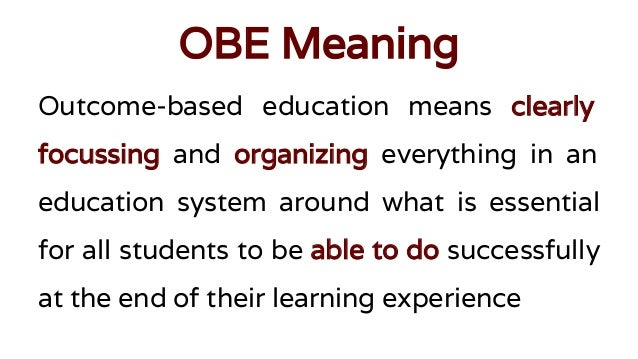 outcome based education Outcomes-based education (obe) is a controversial model of educational restructuring that defines learning as what students can demonstrate that they know this document reviews four journal articles and one bulletin that reflect a range of perspectives on obe's potential promise and problems in.