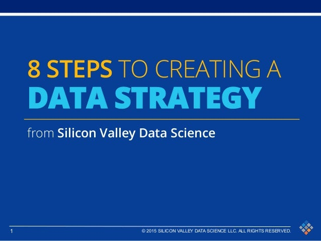 1 © 2015 SILICON VALLEY DATA SCIENCE LLC. ALL RIGHTS RESERVED. 8 STEPS TO CREATING A DATA STRATEGY from Silicon Valley Dat...
