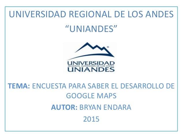 """UNIVERSIDAD REGIONAL DE LOS ANDES """"UNIANDES"""" TEMA: ENCUESTA PARA SABER EL DESARROLLO DE GOOGLE MAPS AUTOR: BRYAN ENDARA 20..."""