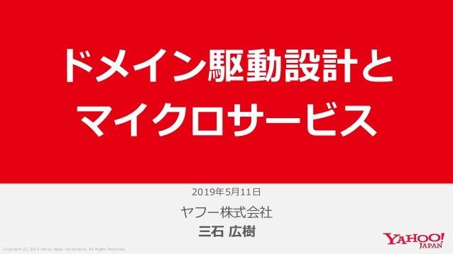 Copyright (C) 2019 Yahoo Japan Corporation. All Rights Reserved. 2019年5月11日 ヤフー株式会社 三石 広樹 ドメイン駆動設計と マイクロサービス