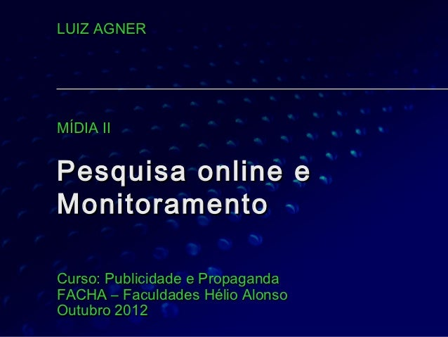 LUIZ AGNERMÍDIA IIPesquisa online eMonitoramentoCurso: Publicidade e PropagandaFACHA – Faculdades Hélio AlonsoOutubro 2012