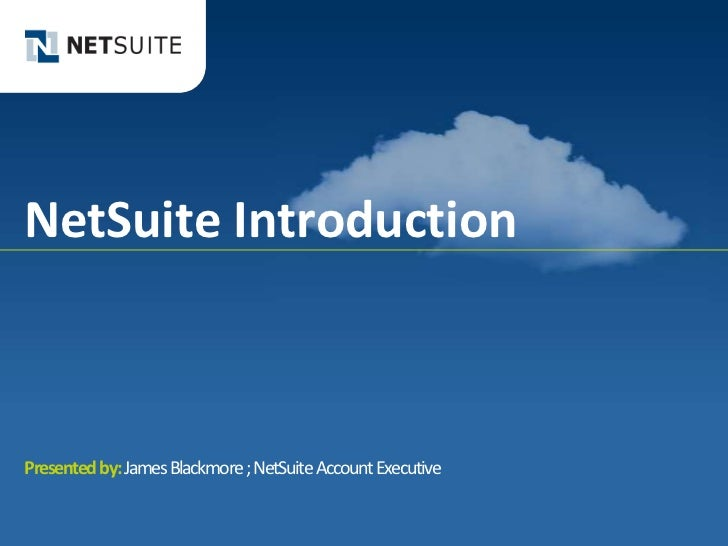 NetSuite IntroductionPresented by: James Blackmore ; NetSuite Account Executive