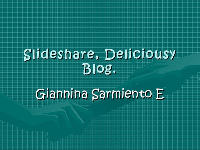 Slideshare, Deliciousy        Blog. Giannina Sarmiento E