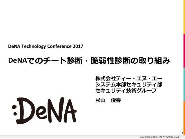 Copyright (C) DeNA Co.,Ltd. All Rights Reserved. DeNA Technology Conference 2017 DeNAでのチート診断・脆弱性診断の取り組み 株式会社ディー・エヌ・エー システム...