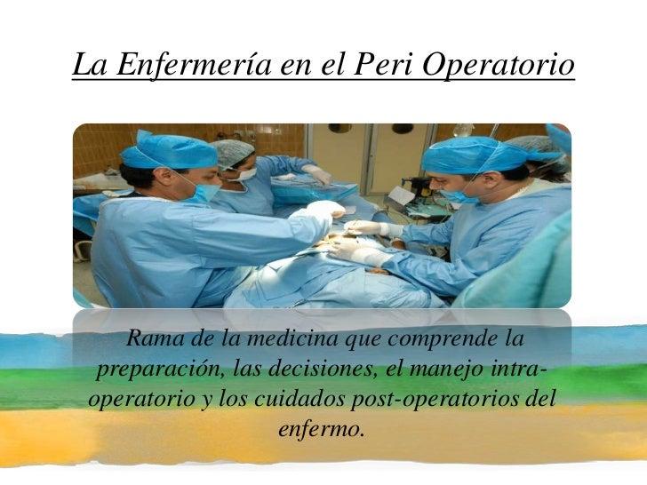 La Enfermería en el Peri Operatorio<br /> Rama de la medicina que comprende la preparación, las decisiones, el manejo intr...