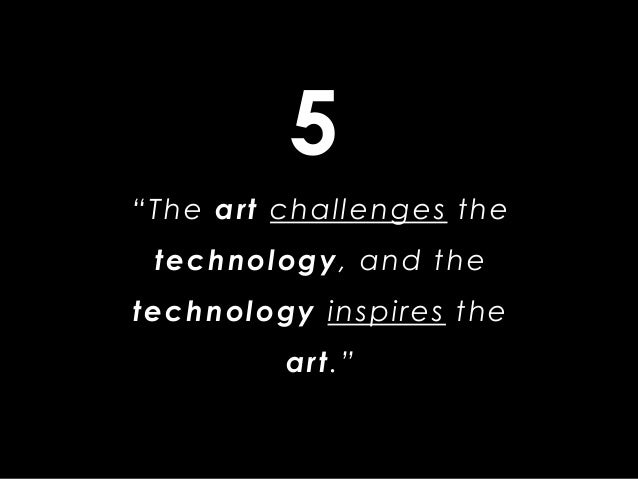 """""""The art challenges the technology, and the technology inspires the art."""" 5"""