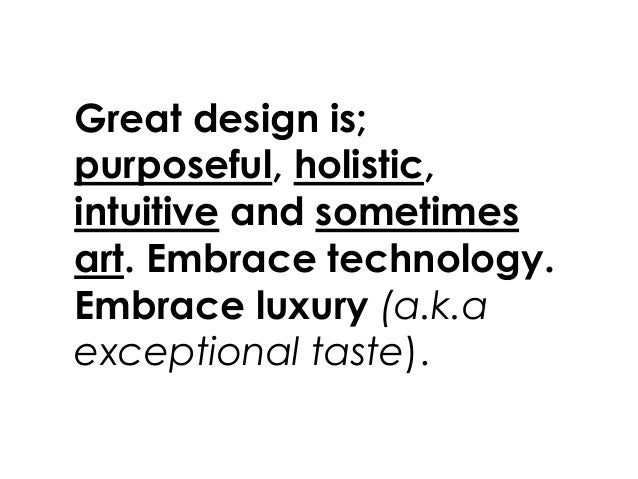 Great design is; purposeful, holistic, intuitive and sometimes art. Embrace technology. Embrace luxury (a.k.a exceptional ...