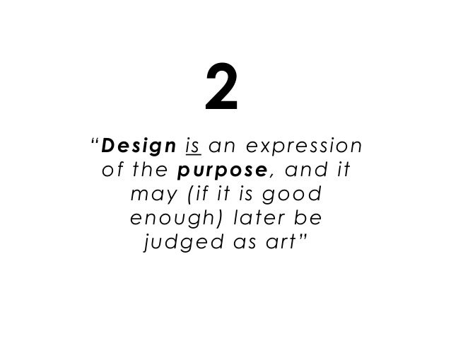 """""""Design is an expression of the purpose, and it may (if it is good enough) later be judged as art"""" 2"""