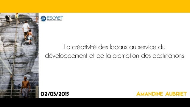 La créativité des locaux au service du développement et de la promotion des destinations 02/03/2015 Amandine Aubriet