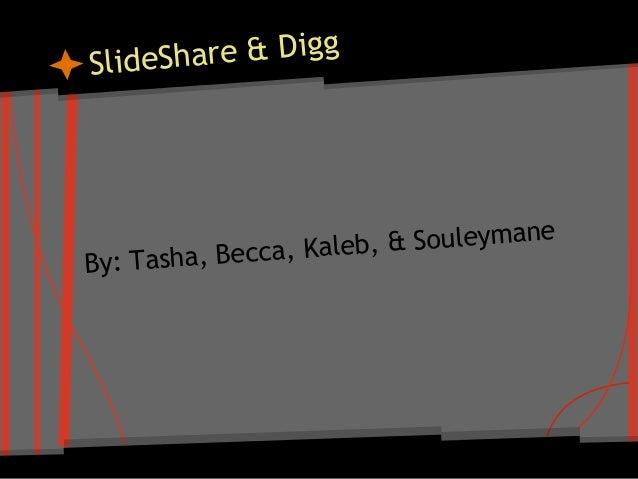 SlideShare & Digg By: Tasha, Becca, Kaleb, & Souleymane