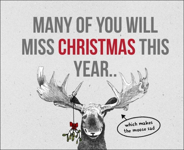 many of you will miss christmas this year.. s which make ad the moose s