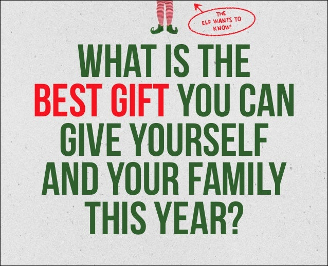 THE WANTS TO ELF KNOW!  what is the best gift you can give yourself and your family this year?