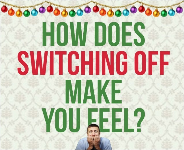 how does switching off make you feel?