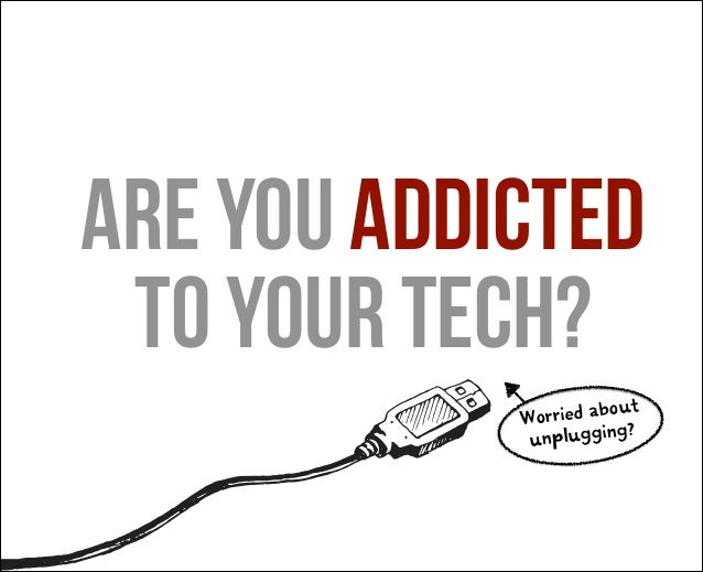 are you addicted to your tech? ut Worried abo ? unplugging