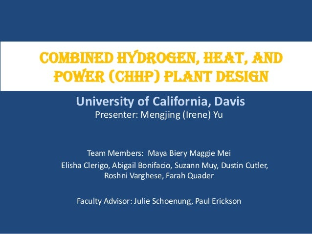 Combined Hydrogen, Heat, and Power (CHHP) Plant Design Presenter: Mengjing (Irene) Yu Team Members: Maya Biery Maggie Mei ...