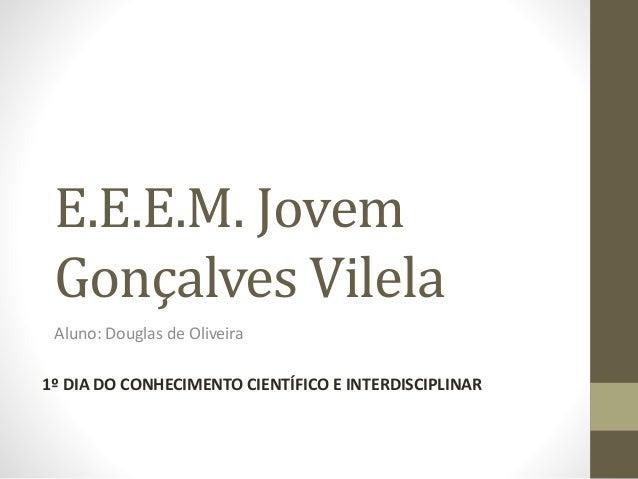 E.E.E.M. Jovem Gonçalves Vilela Aluno: Douglas de Oliveira 1º DIA DO CONHECIMENTO CIENTÍFICO E INTERDISCIPLINAR