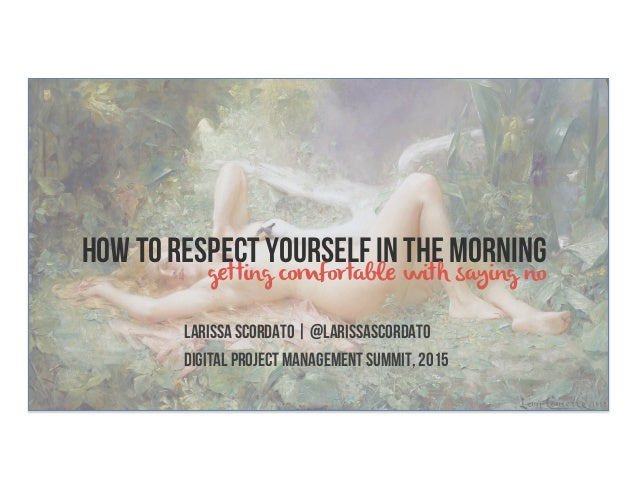 HOW TO RESPECT YOURSELF IN THE MORNING Larissa Scordato   @larissascordato Digital Project Management Summit, 2015 getting...
