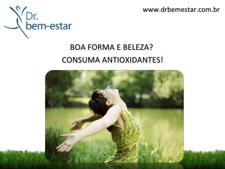 www.drbemestar.com.br  BOA FORMA E BELEZA?CONSUMA ANTIOXIDANTES!