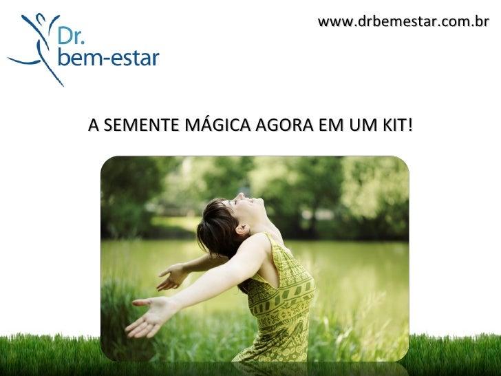 www.drbemestar.com.brA SEMENTE MÁGICA AGORA EM UM KIT!