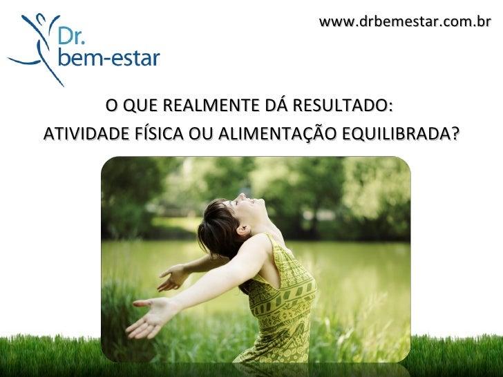www.drbemestar.com.br       O QUE REALMENTE DÁ RESULTADO:ATIVIDADE FÍSICA OU ALIMENTAÇÃO EQUILIBRADA?