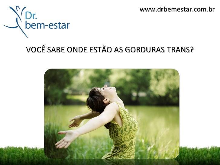 www.drbemestar.com.brVOCÊ SABE ONDE ESTÃO AS GORDURAS TRANS?