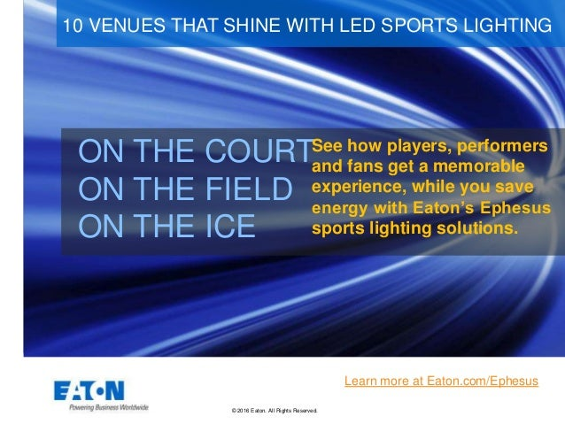 © 2016 Eaton. All Rights Reserved.. ON THE COURT ON THE FIELD ON THE ICE 10 VENUES THAT SHINE WITH LED SPORTS LIGHTING Lea...