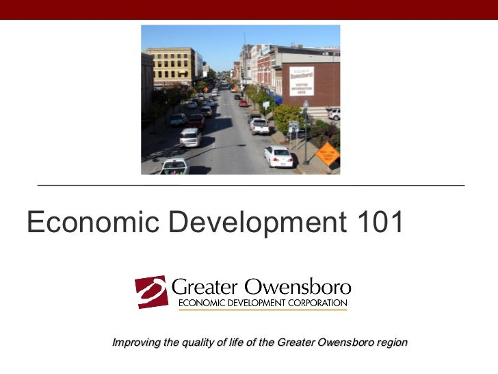 Economic Development 101     Improving the quality of life of the Greater Owensboro region