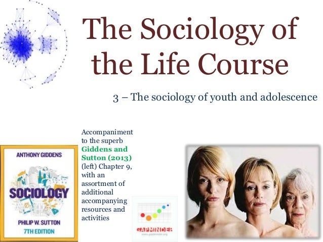 The Sociology of  the Life Course  3 – The sociology of youth and adolescence  Accompaniment  to the superb  Giddens and  ...