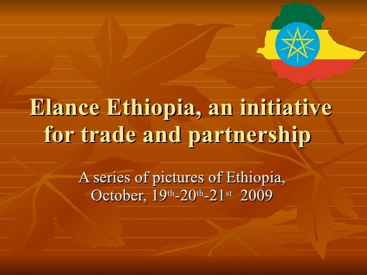 Elance Ethiopia, an initiative for trade and partnership  A series of pictures of Ethiopia, October, 19 th -20 th -21 st  ...